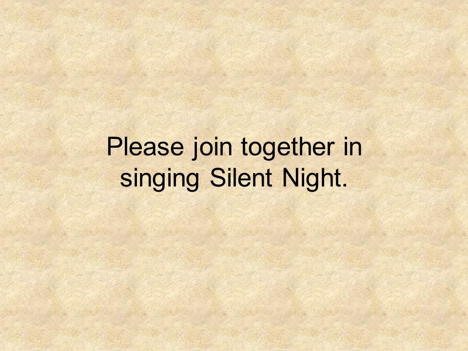 Please join together in singing Silent Night.