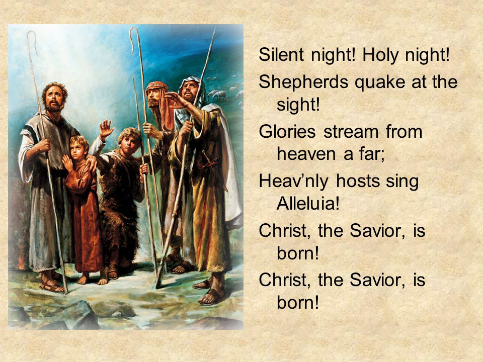 Silent night. Holy night. Shepherds quake at the sight.