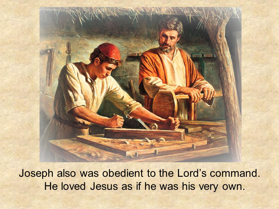 Joseph also was obedient to the Lord's command. He loved Jesus as if he was his very own.