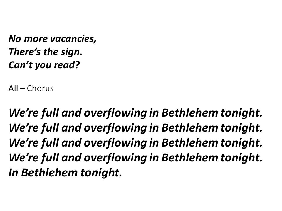 No more vacancies, There's the sign. Can't you read? All – Chorus We're full and overflowing in Bethlehem tonight. In Bethlehem tonight.