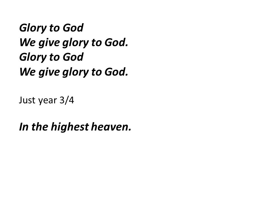 Glory to God We give glory to God. Glory to God We give glory to God. Just year 3/4 In the highest heaven.