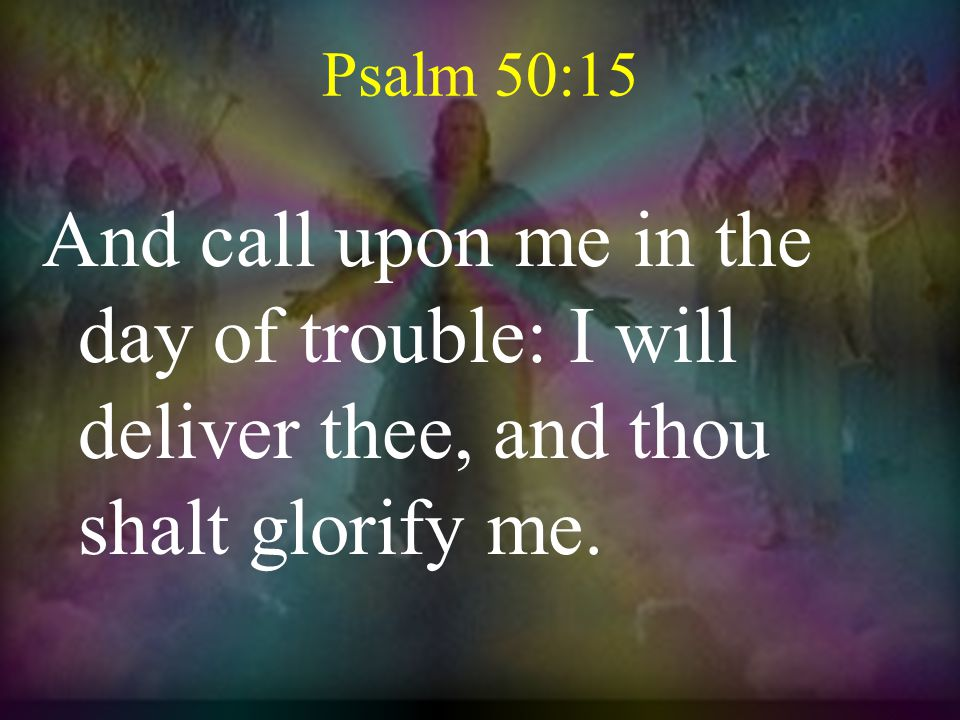 Psalm 50:15 And call upon me in the day of trouble: I will deliver thee, and thou shalt glorify me.