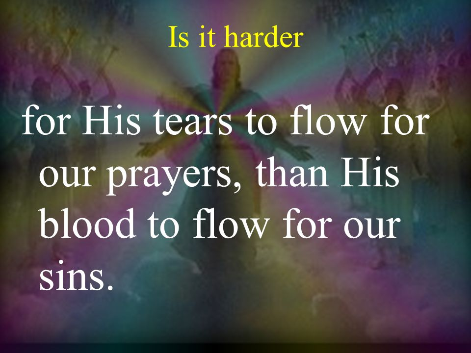 Is it harder for His tears to flow for our prayers, than His blood to flow for our sins.
