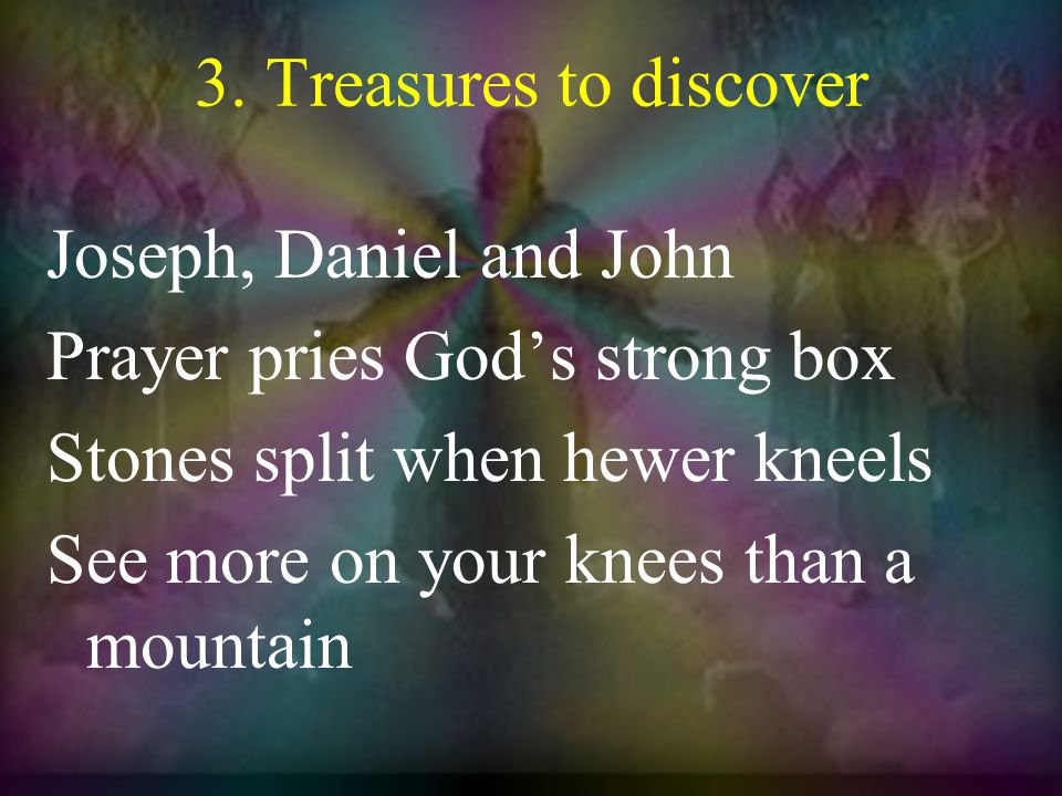 3. Treasures to discover Joseph, Daniel and John Prayer pries God's strong box Stones split when hewer kneels See more on your knees than a mountain