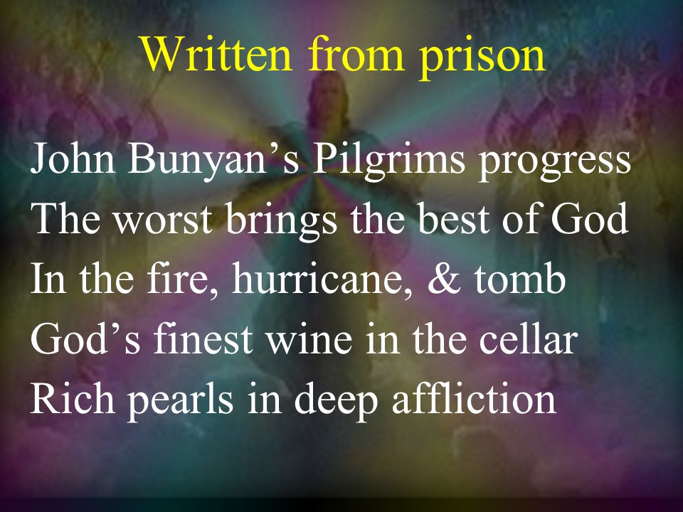 Written from prison John Bunyan's Pilgrims progress The worst brings the best of God In the fire, hurricane, & tomb God's finest wine in the cellar Rich pearls in deep affliction