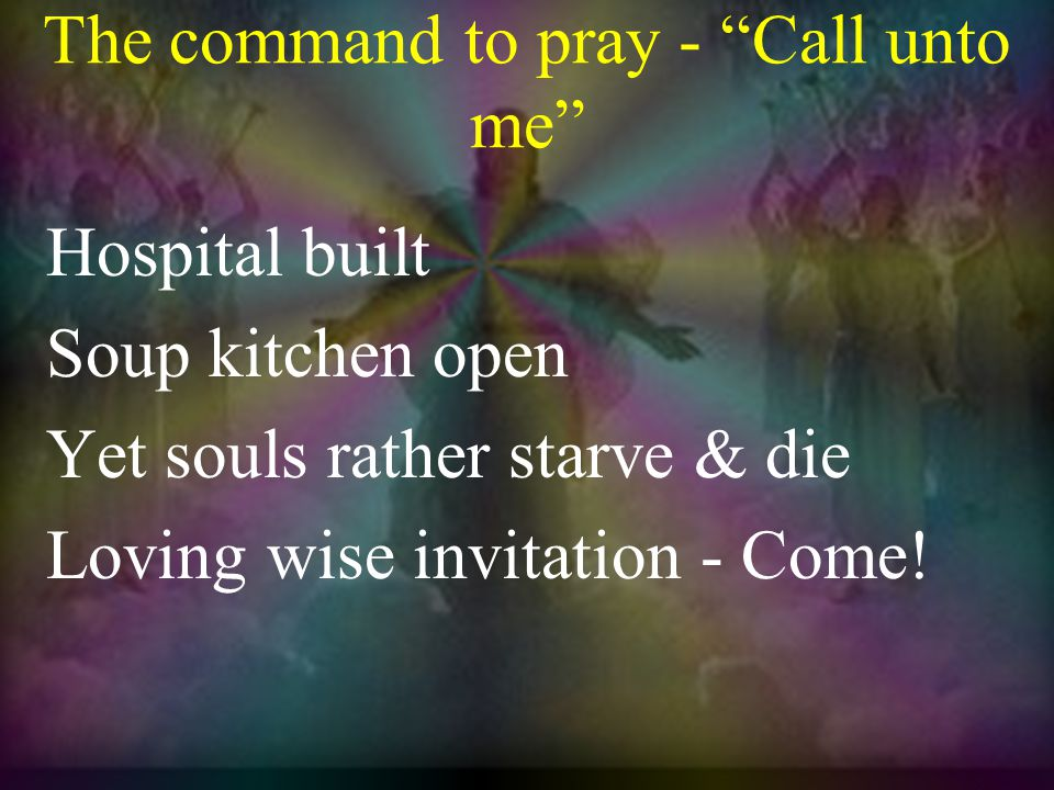 The command to pray - Call unto me Hospital built Soup kitchen open Yet souls rather starve & die Loving wise invitation - Come!