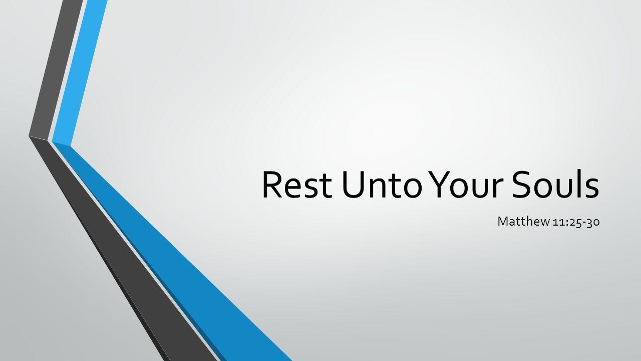 Rest Unto Your Souls Matthew 11:25-30