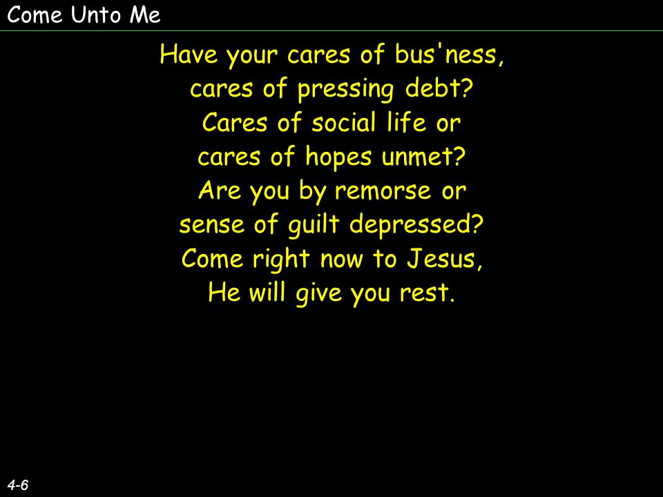 Have your cares of bus'ness, cares of pressing debt? Cares of social life or cares of hopes unmet? Are you by remorse or sense of guilt depressed? Com