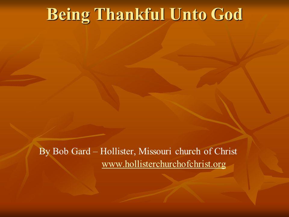 Being Thankful Unto God By Bob Gard – Hollister, Missouri church of Christ www.hollisterchurchofchrist.org