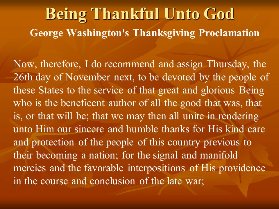 Being Thankful Unto God George Washington s Thanksgiving Proclamation Now, therefore, I do recommend and assign Thursday, the 26th day of November next, to be devoted by the people of these States to the service of that great and glorious Being who is the beneficent author of all the good that was, that is, or that will be; that we may then all unite in rendering unto Him our sincere and humble thanks for His kind care and protection of the people of this country previous to their becoming a nation; for the signal and manifold mercies and the favorable interpositions of His providence in the course and conclusion of the late war;