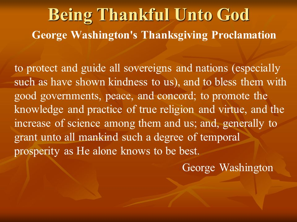 Being Thankful Unto God George Washington s Thanksgiving Proclamation to protect and guide all sovereigns and nations (especially such as have shown kindness to us), and to bless them with good governments, peace, and concord; to promote the knowledge and practice of true religion and virtue, and the increase of science among them and us; and, generally to grant unto all mankind such a degree of temporal prosperity as He alone knows to be best.