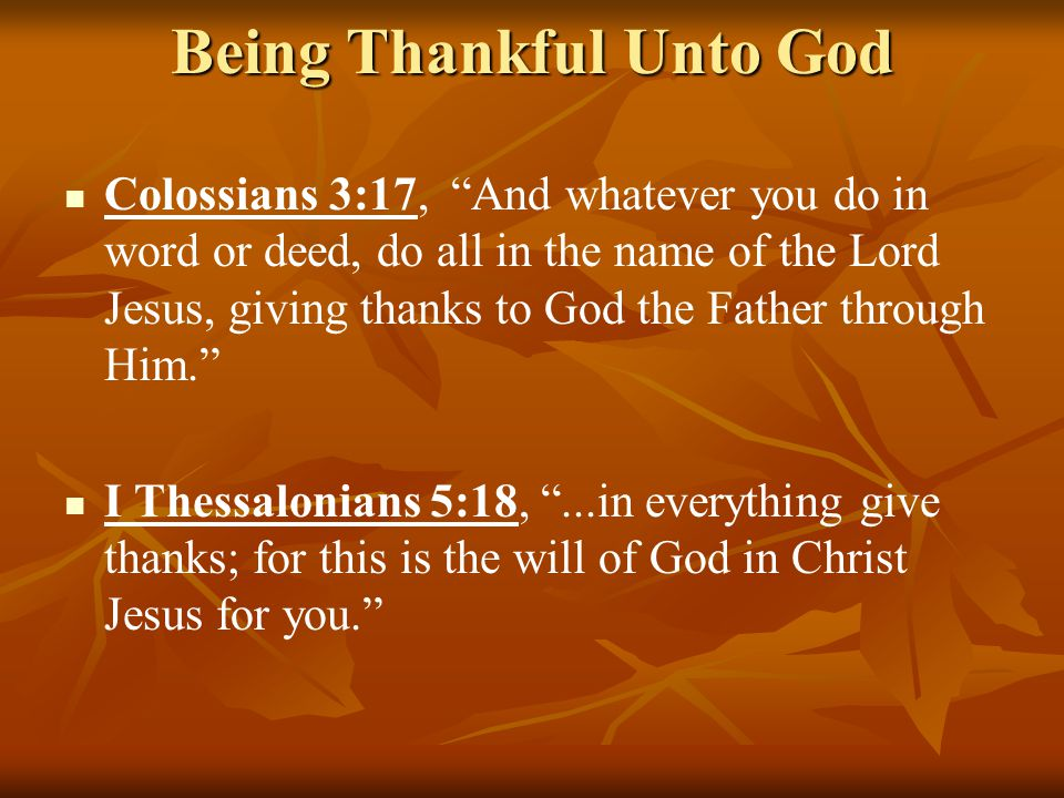 Being Thankful Unto God Colossians 3:17, And whatever you do in word or deed, do all in the name of the Lord Jesus, giving thanks to God the Father through Him. I Thessalonians 5:18, ...in everything give thanks; for this is the will of God in Christ Jesus for you.