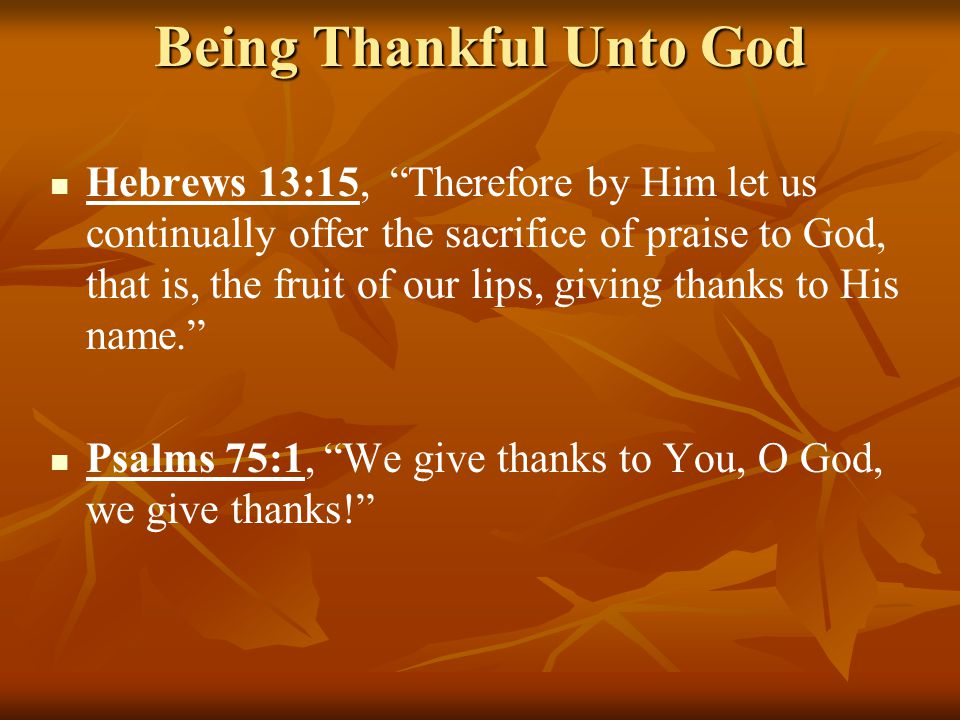Being Thankful Unto God Hebrews 13:15, Therefore by Him let us continually offer the sacrifice of praise to God, that is, the fruit of our lips, giving thanks to His name. Psalms 75:1, We give thanks to You, O God, we give thanks!