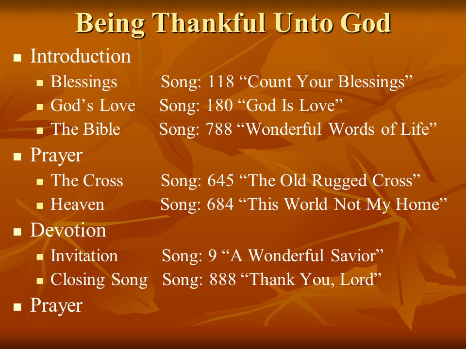 Being Thankful Unto God Introduction Blessings Song: 118 Count Your Blessings God's Love Song: 180 God Is Love The Bible Song: 788 Wonderful Words of Life Prayer The Cross Song: 645 The Old Rugged Cross Heaven Song: 684 This World Not My Home Devotion Invitation Song: 9 A Wonderful Savior Closing Song Song: 888 Thank You, Lord Prayer
