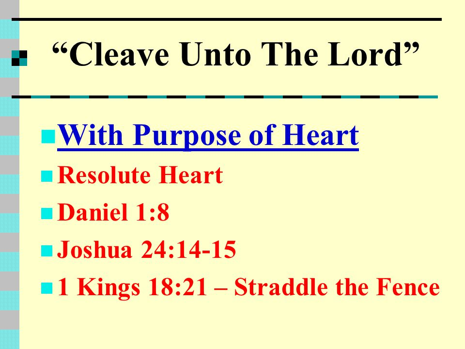 Cleave Unto The Lord With Purpose of Heart Resolute Heart Daniel 1:8 Joshua 24:14-15 1 Kings 18:21 – Straddle the Fence