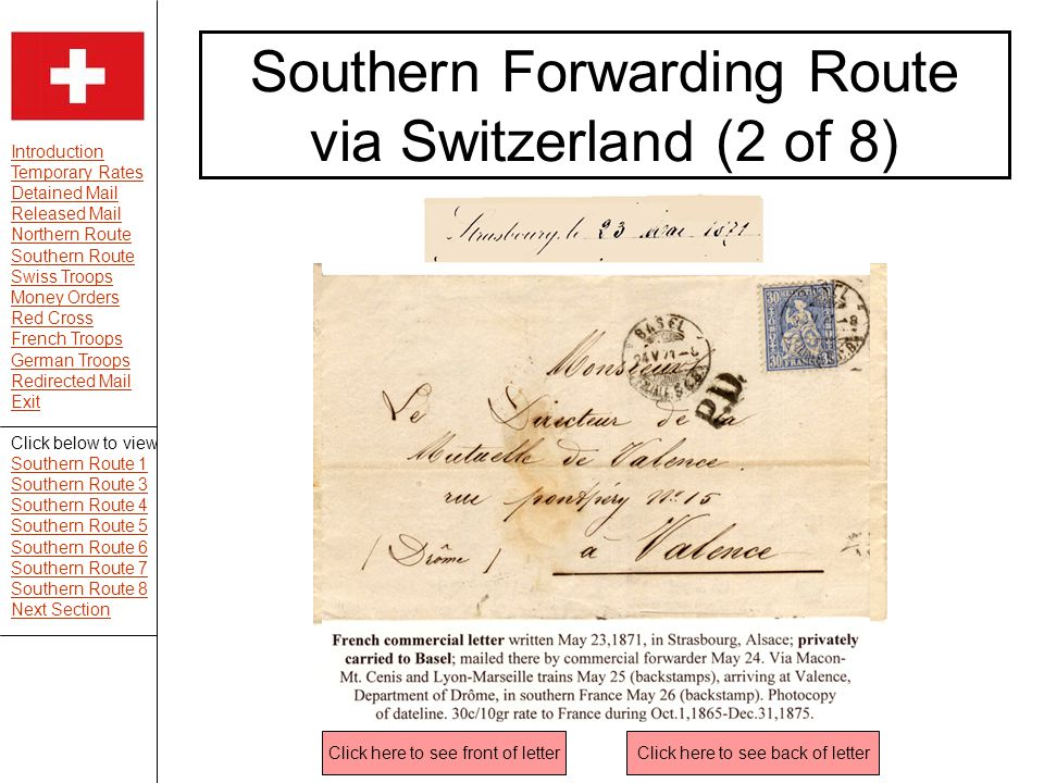 Introduction Temporary Rates Detained Mail Released Mail Northern Route Southern Route Swiss Troops Money Orders Red Cross French Troops German Troops Redirected Mail Exit Southern Forwarding Route via Switzerland (2 of 8) Click here to see front of letterClick here to see back of letter Click below to view Southern Route 1 Southern Route 3 Southern Route 4 Southern Route 5 Southern Route 6 Southern Route 7 Southern Route 8 Next Section