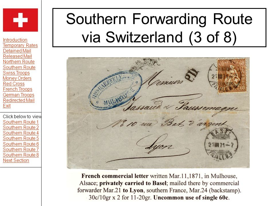 Introduction Temporary Rates Detained Mail Released Mail Northern Route Southern Route Swiss Troops Money Orders Red Cross French Troops German Troops Redirected Mail Exit Southern Forwarding Route via Switzerland (3 of 8) Click below to view Southern Route 1 Southern Route 2 Southern Route 4 Southern Route 5 Southern Route 6 Southern Route 7 Southern Route 8 Next Section
