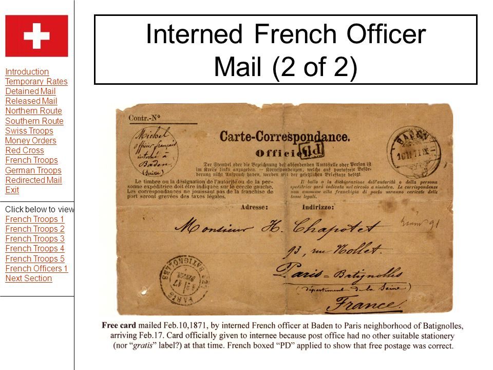 Introduction Temporary Rates Detained Mail Released Mail Northern Route Southern Route Swiss Troops Money Orders Red Cross French Troops German Troops Redirected Mail Exit Interned French Officer Mail (2 of 2) Click below to view French Troops 1 French Troops 2 French Troops 3 French Troops 4 French Troops 5 French Officers 1 Next Section