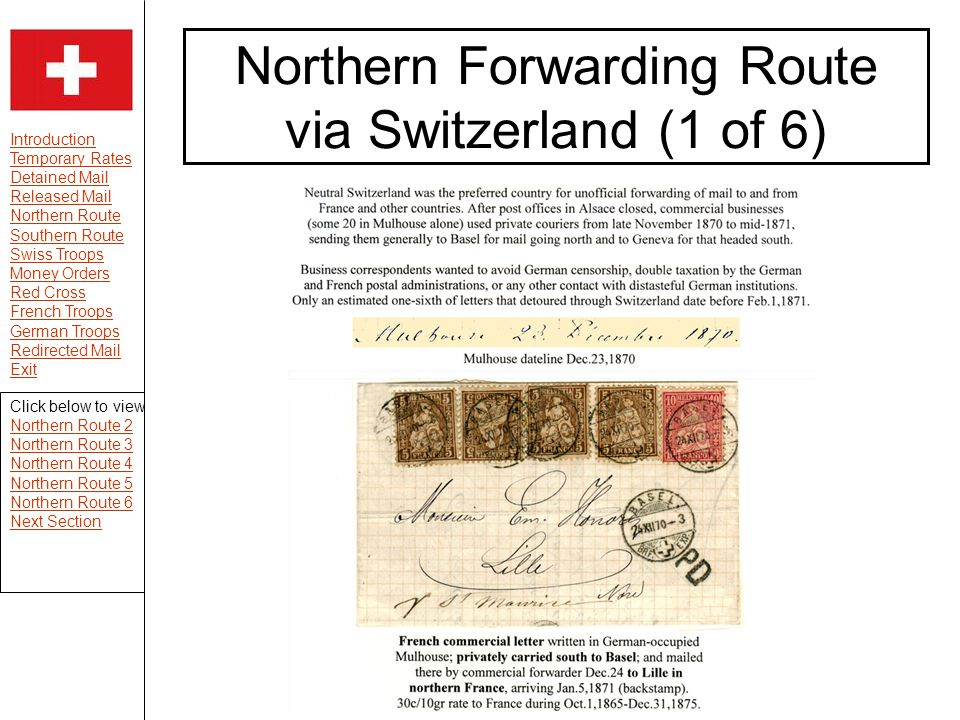 Introduction Temporary Rates Detained Mail Released Mail Northern Route Southern Route Swiss Troops Money Orders Red Cross French Troops German Troops Redirected Mail Exit Northern Forwarding Route via Switzerland (1 of 6) Click below to view Northern Route 2 Northern Route 3 Northern Route 4 Northern Route 5 Northern Route 6 Next Section