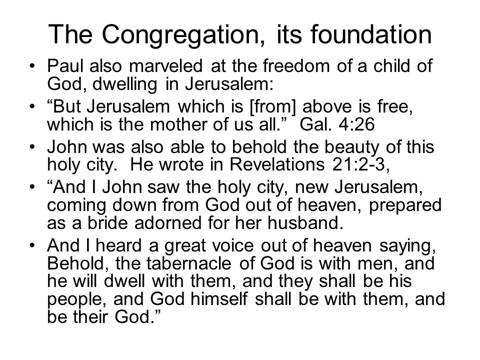 The Congregation, its foundation Paul also marveled at the freedom of a child of God, dwelling in Jerusalem: But Jerusalem which is [from] above is free, which is the mother of us all. Gal.