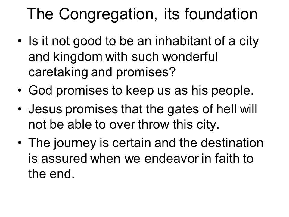 The Congregation, its foundation Is it not good to be an inhabitant of a city and kingdom with such wonderful caretaking and promises.