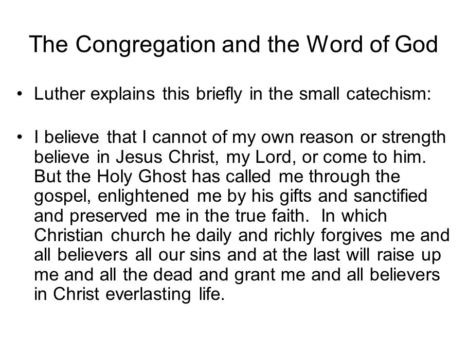 The Congregation and the Word of God Luther explains this briefly in the small catechism: I believe that I cannot of my own reason or strength believe in Jesus Christ, my Lord, or come to him.
