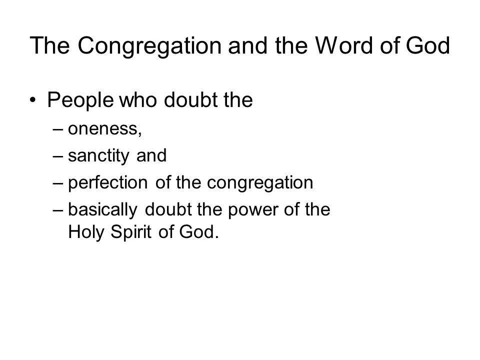 The Congregation and the Word of God People who doubt the –oneness, –sanctity and –perfection of the congregation –basically doubt the power of the Holy Spirit of God.