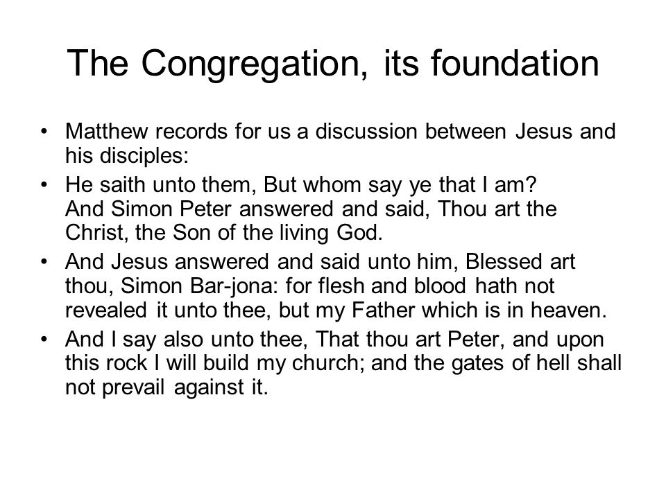 The Congregation, its foundation And I will give unto thee the keys of the kingdom of heaven: and whatsoever thou shalt bind on earth shall be bound in heaven: and whatsoever thou shalt loose on earth shall be loosed in heaven.