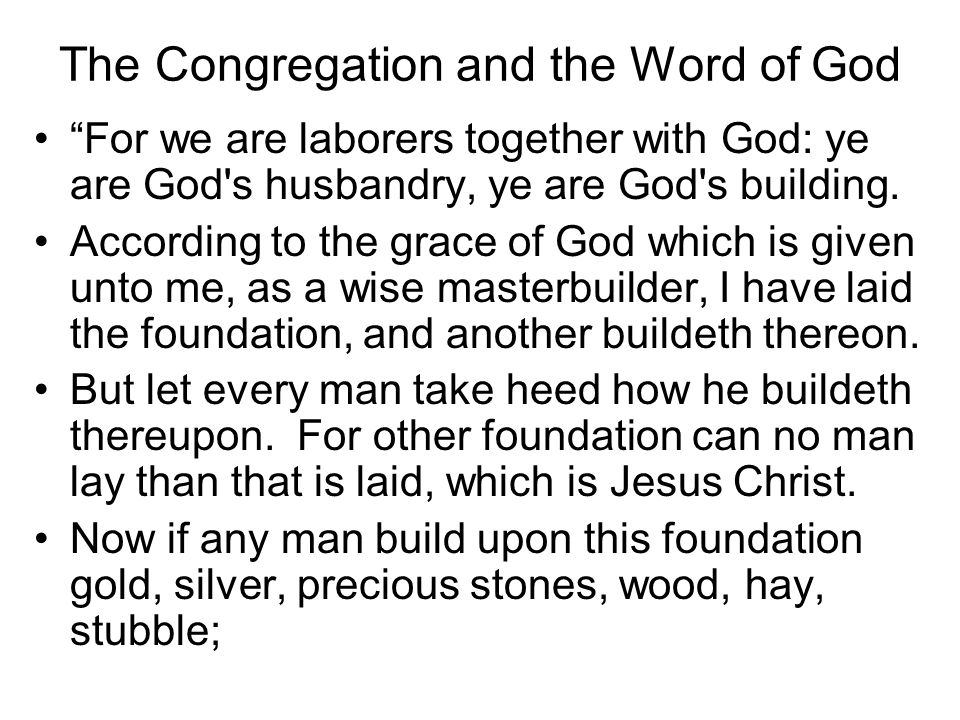 The Congregation and the Word of God For we are laborers together with God: ye are God s husbandry, ye are God s building.
