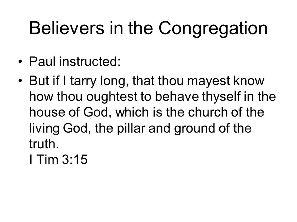 Believers in the Congregation Paul instructed: But if I tarry long, that thou mayest know how thou oughtest to behave thyself in the house of God, which is the church of the living God, the pillar and ground of the truth.
