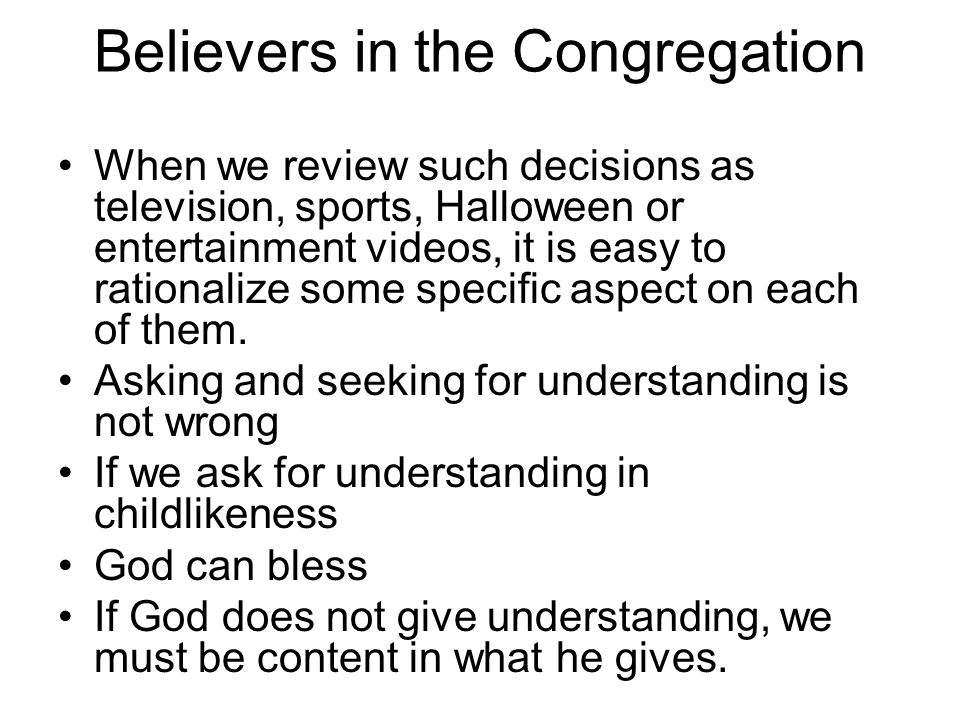 Believers in the Congregation When we review such decisions as television, sports, Halloween or entertainment videos, it is easy to rationalize some specific aspect on each of them.