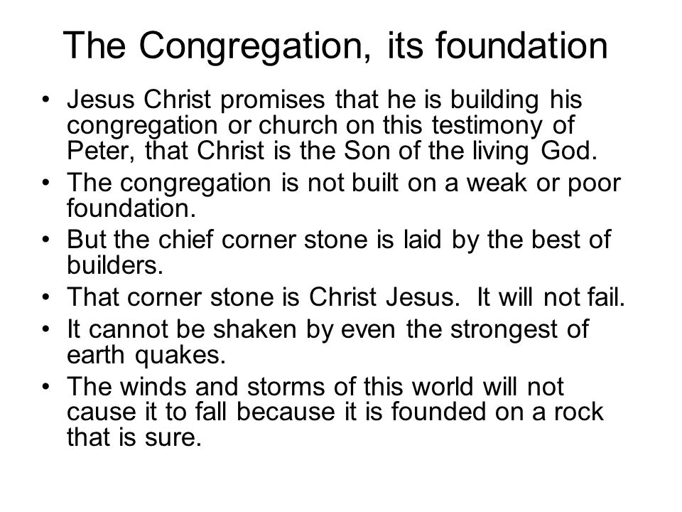 The Congregation, its foundation To whom coming, as unto a living stone, disallowed indeed of men, but chosen of God, and precious, Ye also, as lively stones, are built up a spiritual house, an holy priesthood, to offer up spiritual sacrifices, acceptable to God by Jesus Christ.