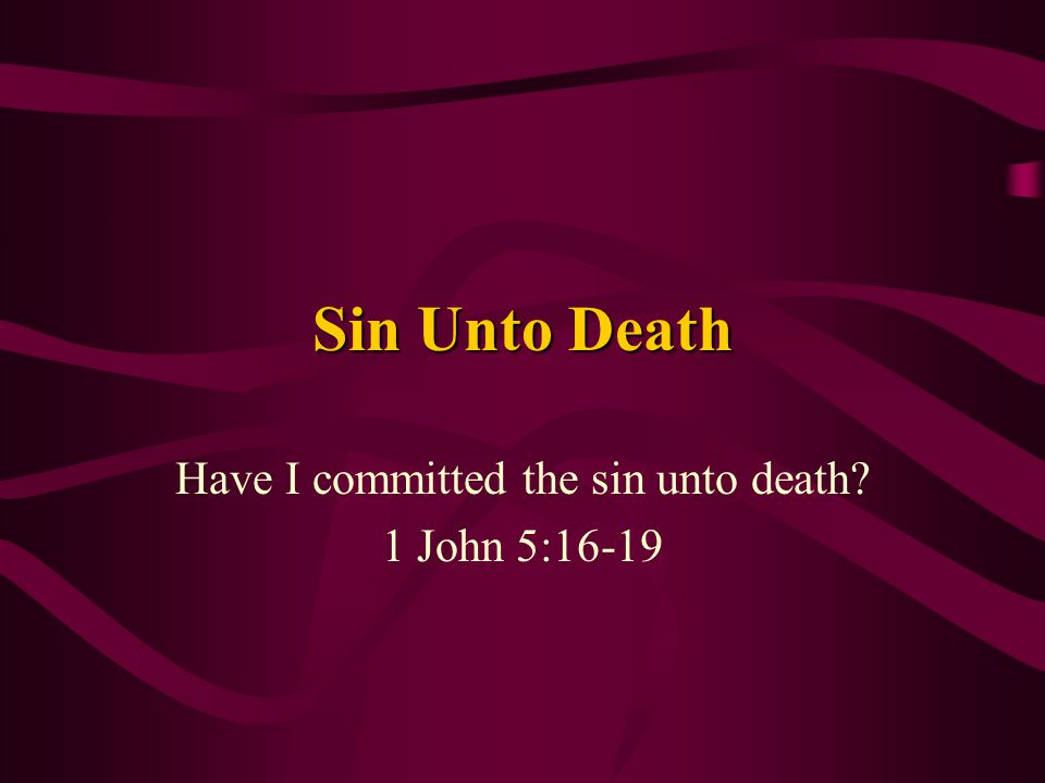 Sin Unto Death Have I committed the sin unto death? 1 John 5:16-19