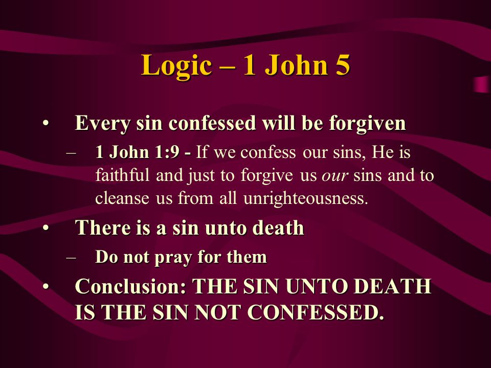 Logic – 1 John 5 Every sin confessed will be forgivenEvery sin confessed will be forgiven –1 John 1:9 - –1 John 1:9 - If we confess our sins, He is faithful and just to forgive us our sins and to cleanse us from all unrighteousness.