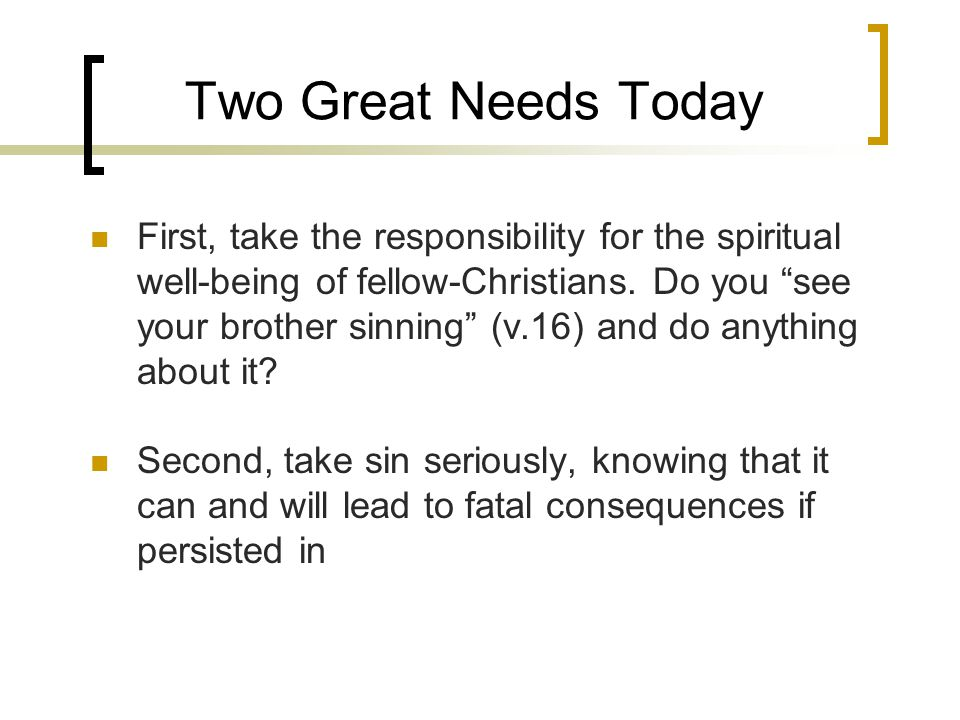 Two Great Needs Today First, take the responsibility for the spiritual well-being of fellow-Christians.