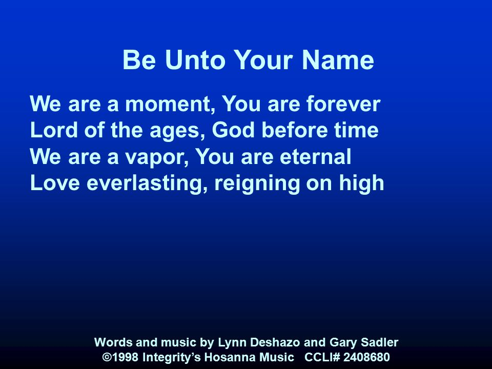 Be Unto Your Name We are a moment, You are forever Lord of the ages, God before time We are a vapor, You are eternal Love everlasting, reigning on hig