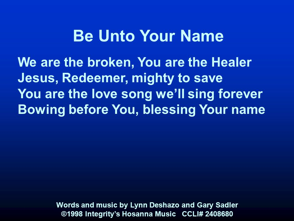 Be Unto Your Name We are the broken, You are the Healer Jesus, Redeemer, mighty to save You are the love song we'll sing forever Bowing before You, bl