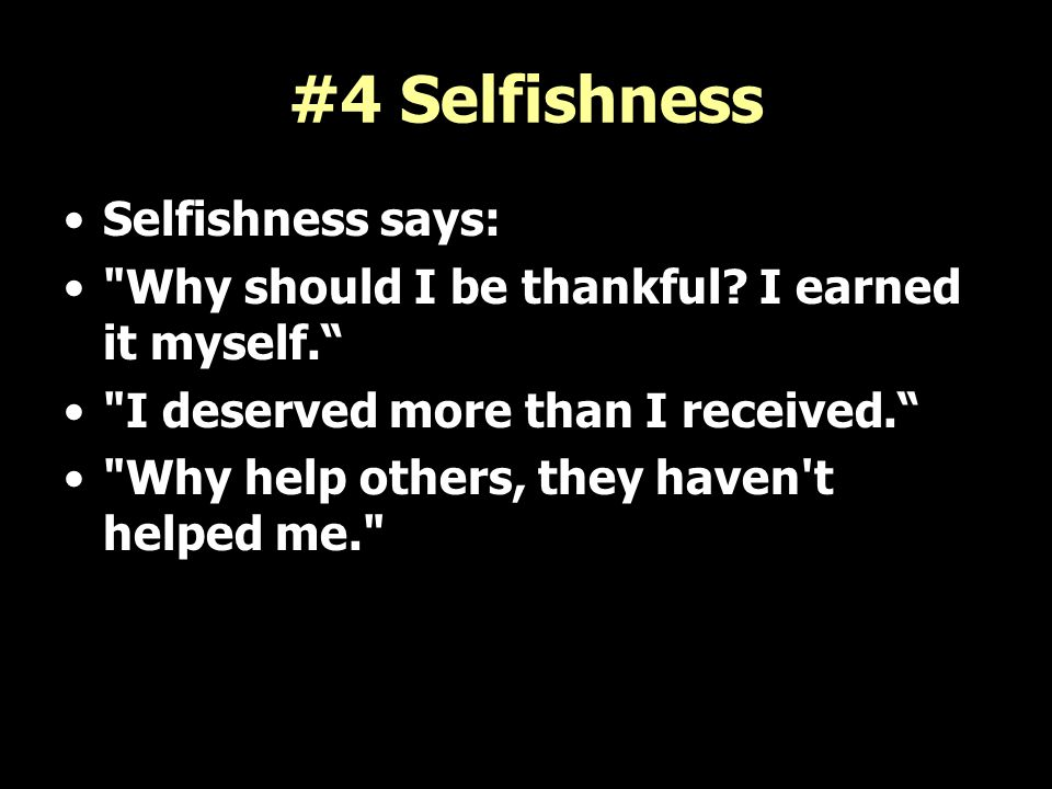 #4 Selfishness Selfishness says: Why should I be thankful.
