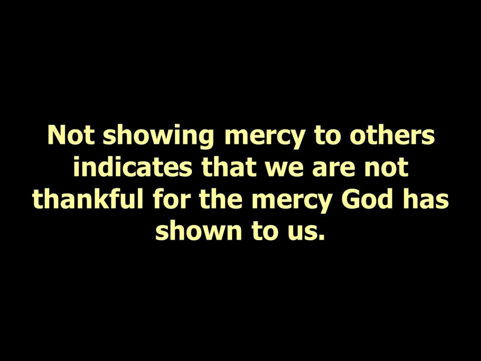 Not showing mercy to others indicates that we are not thankful for the mercy God has shown to us.