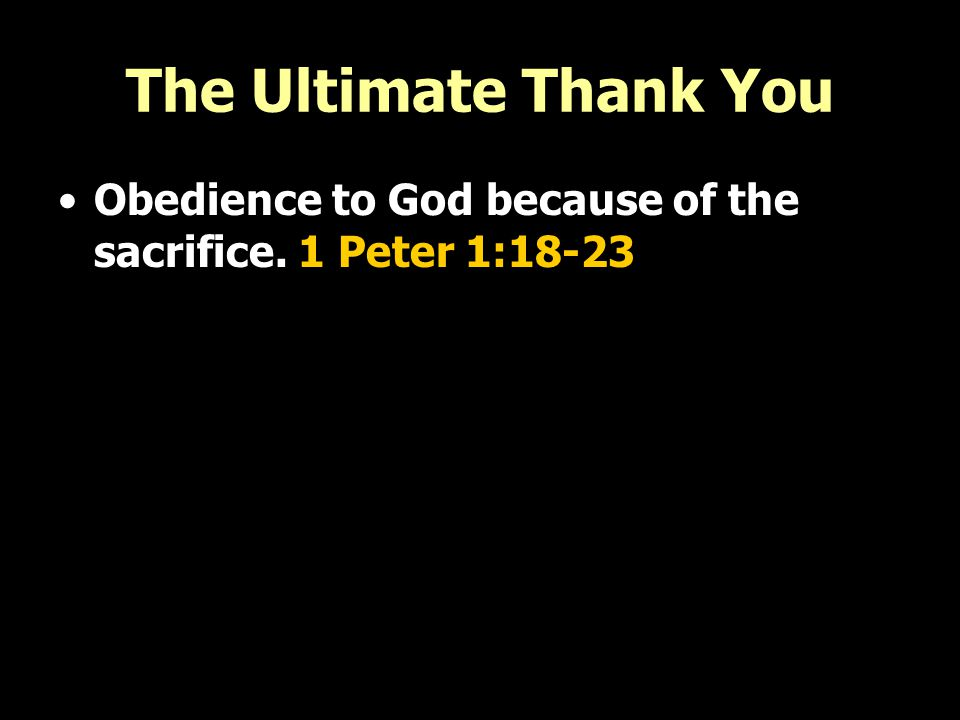 The Ultimate Thank You Obedience to God because of the sacrifice. 1 Peter 1:18-23