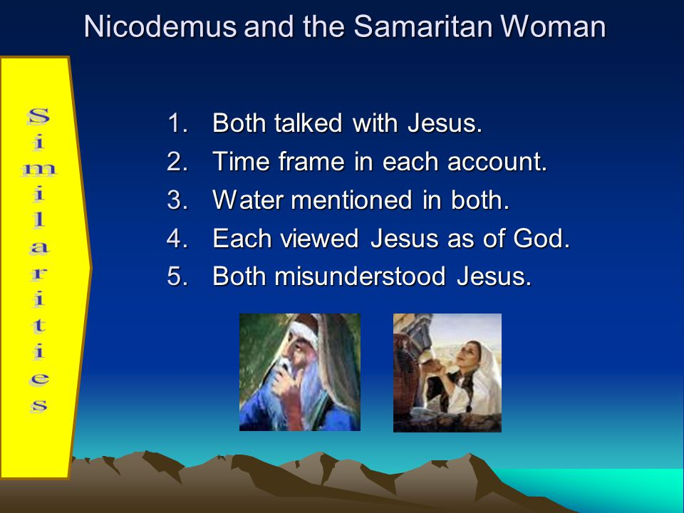 Nicodemus and the Samaritan Woman 1.Both talked with Jesus.