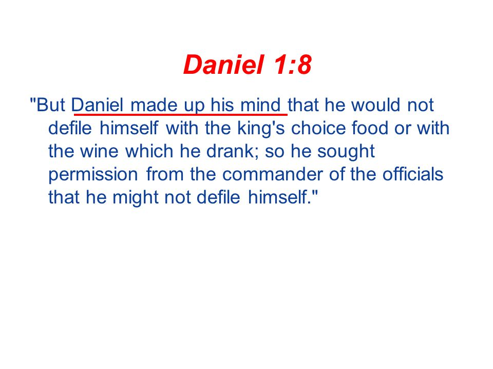 Daniel 1:8 But Daniel made up his mind that he would not defile himself with the king s choice food or with the wine which he drank; so he sought permission from the commander of the officials that he might not defile himself.