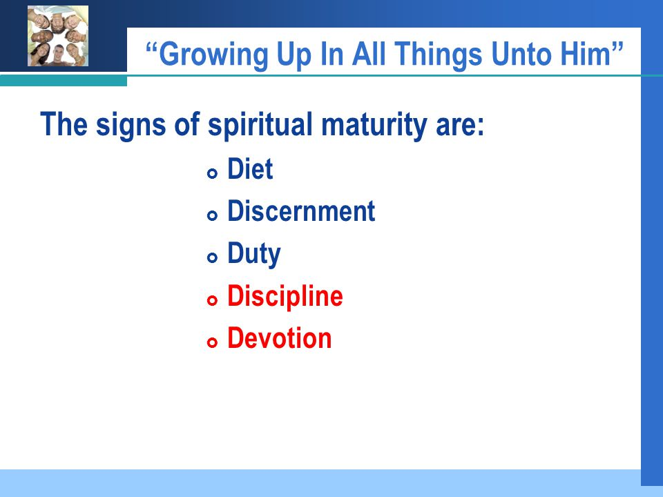 Growing Up In All Things Unto Him The signs of spiritual maturity are:  Diet  Discernment  Duty  Discipline  Devotion