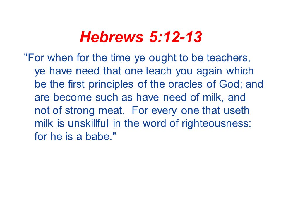 Hebrews 5:12-13 For when for the time ye ought to be teachers, ye have need that one teach you again which be the first principles of the oracles of God; and are become such as have need of milk, and not of strong meat.