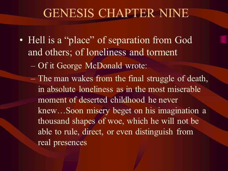 GENESIS CHAPTER NINE Hell is a place of separation from God and others; of loneliness and torment –Of it George McDonald wrote: –The man wakes from the final struggle of death, in absolute loneliness as in the most miserable moment of deserted childhood he never knew…Soon misery beget on his imagination a thousand shapes of woe, which he will not be able to rule, direct, or even distinguish from real presences