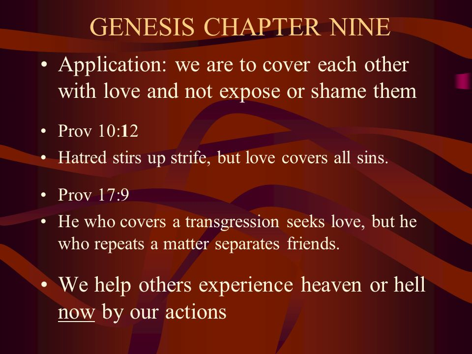 GENESIS CHAPTER NINE Application: we are to cover each other with love and not expose or shame them Prov 10:12 Hatred stirs up strife, but love covers all sins.