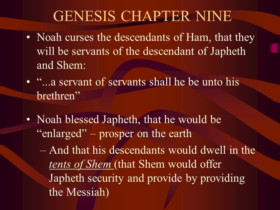 GENESIS CHAPTER NINE Noah curses the descendants of Ham, that they will be servants of the descendant of Japheth and Shem: ...a servant of servants shall he be unto his brethren Noah blessed Japheth, that he would be enlarged – prosper on the earth –And that his descendants would dwell in the tents of Shem (that Shem would offer Japheth security and provide by providing the Messiah)