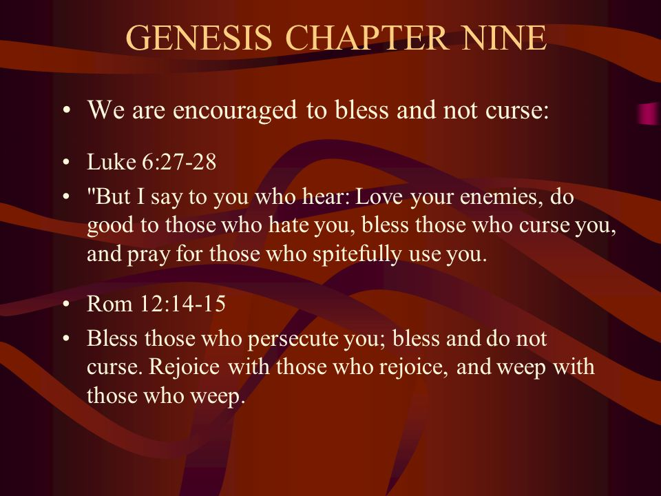 GENESIS CHAPTER NINE We are encouraged to bless and not curse: Luke 6:27-28 But I say to you who hear: Love your enemies, do good to those who hate you, bless those who curse you, and pray for those who spitefully use you.