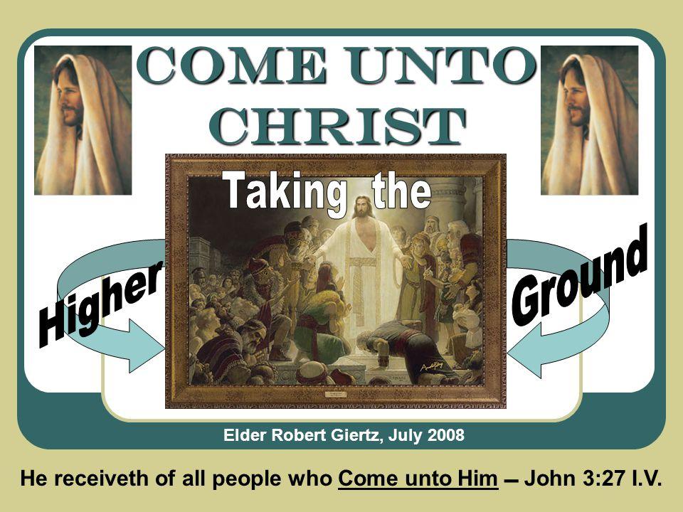 Come Unto Christ Elder Robert Giertz, July 2008 He receiveth of all people who Come unto Him  John 3:27 I.V.