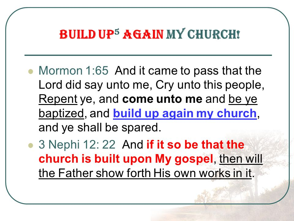 Mormon 1:65 And it came to pass that the Lord did say unto me, Cry unto this people, Repent ye, and come unto me and be ye baptized, and build up again my church, and ye shall be spared.